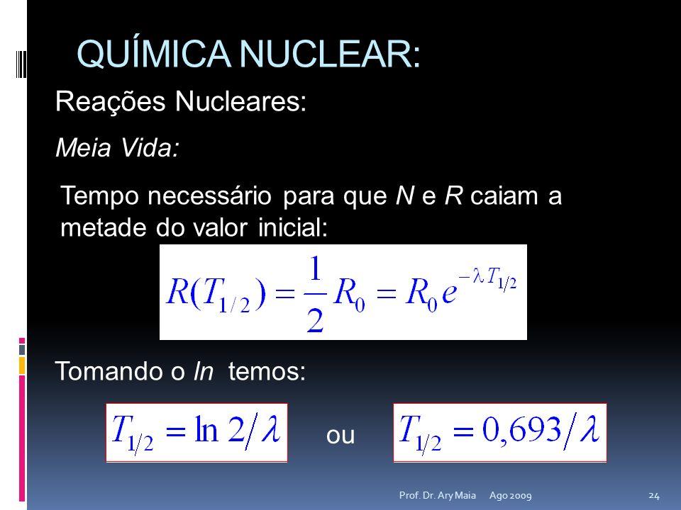 QUÍMICA NUCLEAR: Ago 2009 24 Prof. Dr. Ary Maia Reações Nucleares: Meia Vida: Tempo necessário para que N e R caiam a metade do valor inicial: Tomando
