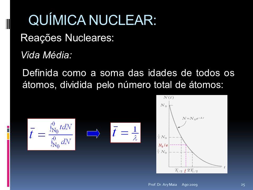 QUÍMICA NUCLEAR: Ago 2009 25 Prof. Dr. Ary Maia Reações Nucleares: Vida Média: Definida como a soma das idades de todos os átomos, dividida pelo númer