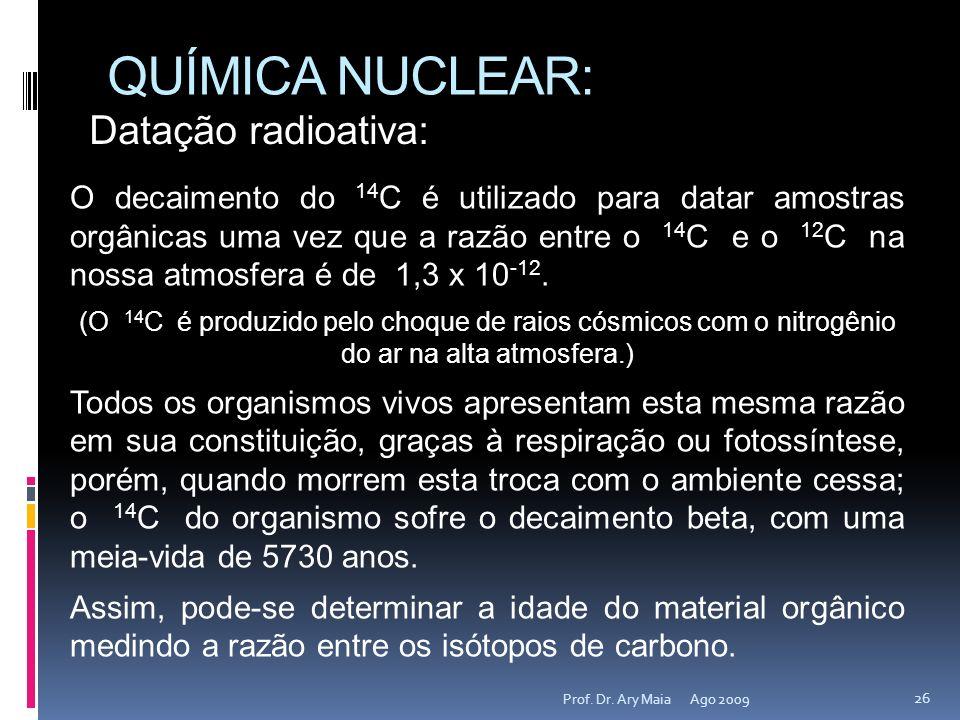 QUÍMICA NUCLEAR: Ago 2009 26 Prof. Dr. Ary Maia O decaimento do 14 C é utilizado para datar amostras orgânicas uma vez que a razão entre o 14 C e o 12