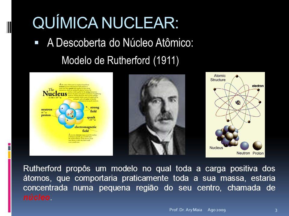 QUÍMICA NUCLEAR: A Descoberta do Núcleo Atômico: Modelo de Rutherford (1911) Ago 2009 3 Prof. Dr. Ary Maia Rutherford propôs um modelo no qual toda a