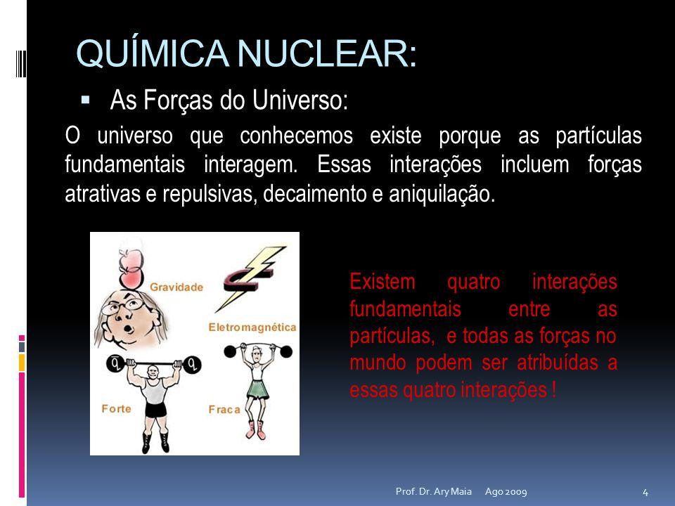 QUÍMICA NUCLEAR: As Forças do Universo: Ago 2009 4 Prof. Dr. Ary Maia O universo que conhecemos existe porque as partículas fundamentais interagem. Es