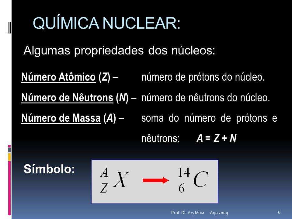 QUÍMICA NUCLEAR: Ago 2009 6 Prof. Dr. Ary Maia Algumas propriedades dos núcleos: Número Atômico ( Z ) –número de prótons do núcleo. Número de Nêutrons