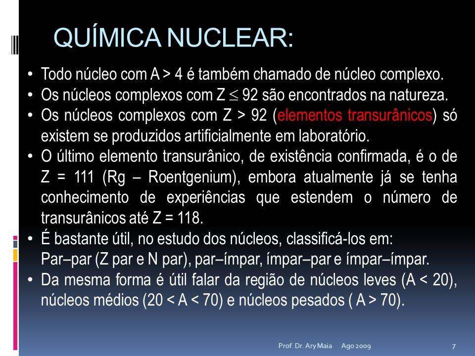 QUÍMICA NUCLEAR: Ago 2009 7 Prof. Dr. Ary Maia Todo núcleo com A > 4 é também chamado de núcleo complexo. Os núcleos complexos com Z 92 são encontrado