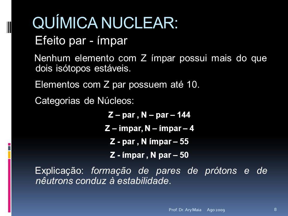 QUÍMICA NUCLEAR: Ago 2009 8 Prof. Dr. Ary Maia Efeito par - ímpar Nenhum elemento com Z ímpar possui mais do que dois isótopos estáveis. Elementos com