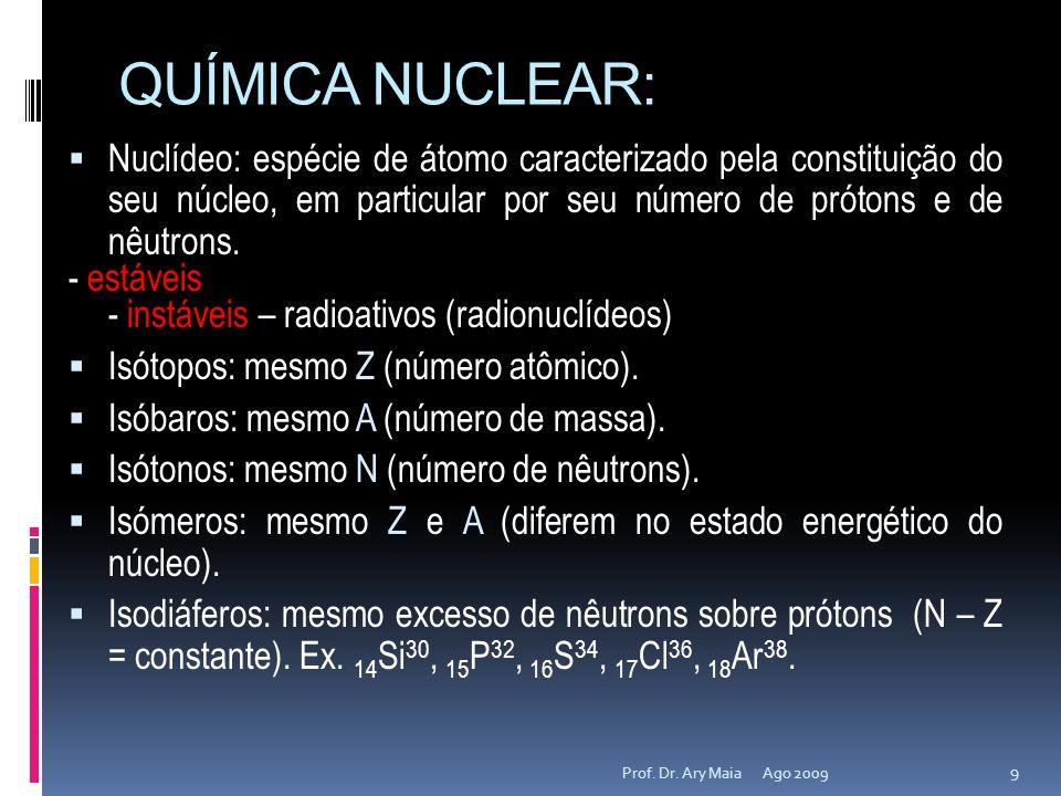 QUÍMICA NUCLEAR: Ago 2009 9 Prof. Dr. Ary Maia Nuclídeo: espécie de átomo caracterizado pela constituição do seu núcleo, em particular por seu número