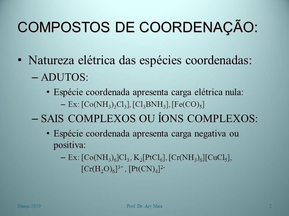 COMPOSTOS DE COORDENAÇÃO: Natureza elétrica das espécies coordenadas: – ADUTOS: Espécie coordenada apresenta carga elétrica nula: – Ex: [Co(NH 3 ) 3 Cl 3 ], [Cl 3 BNH 3 ], [Fe(CO) 5 ] – SAIS COMPLEXOS OU ÍONS COMPLEXOS: Espécie coordenada apresenta carga negativa ou positiva: – Ex: [Co(NH 3 ) 6 ]Cl 3, K 2 [PtCl 6 ], [Cr(NH 3 ) 6 ][CuCl 5 ], [Cr(H 2 O) 6 ] 3+, [Pt(CN) 4 ] 2- Março/20102Prof.