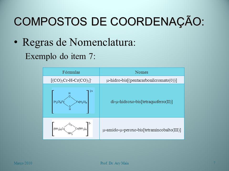 COMPOSTOS DE COORDENAÇÃO: Regras de Nomenclatura : Exemplo do item 7: Março/20107Prof. Dr. Ary Maia FórmulasNomes [(CO) 5 Cr-H-Cr(CO) 5 ] - -hidro-bis