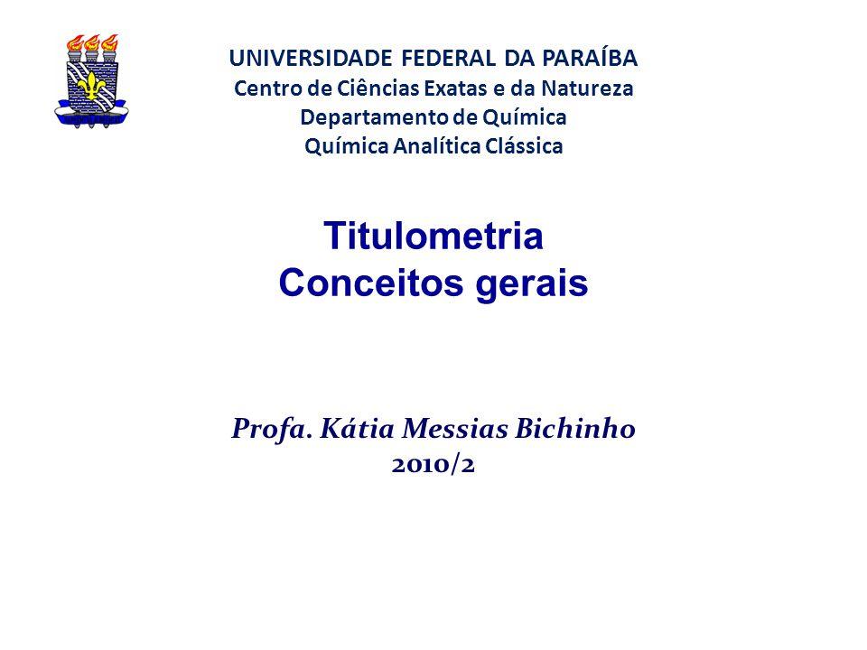 Titulometria Conceitos gerais Profa. Kátia Messias Bichinho 2010/2 UNIVERSIDADE FEDERAL DA PARAÍBA Centro de Ciências Exatas e da Natureza Departament
