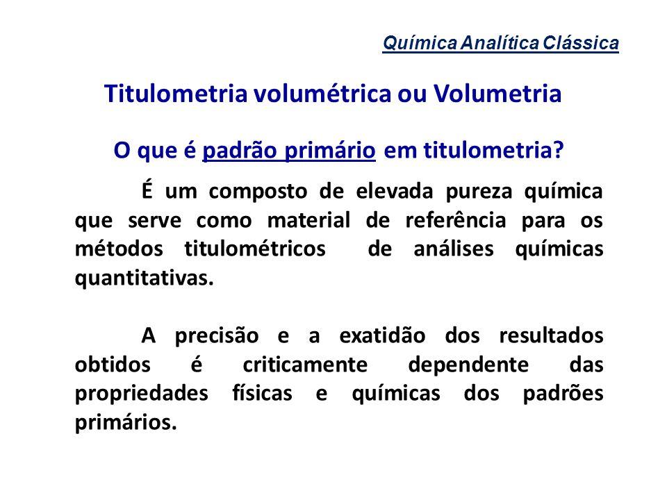 Química Analítica Clássica Titulometria volumétrica ou Volumetria O que é padrão primário em titulometria? É um composto de elevada pureza química que
