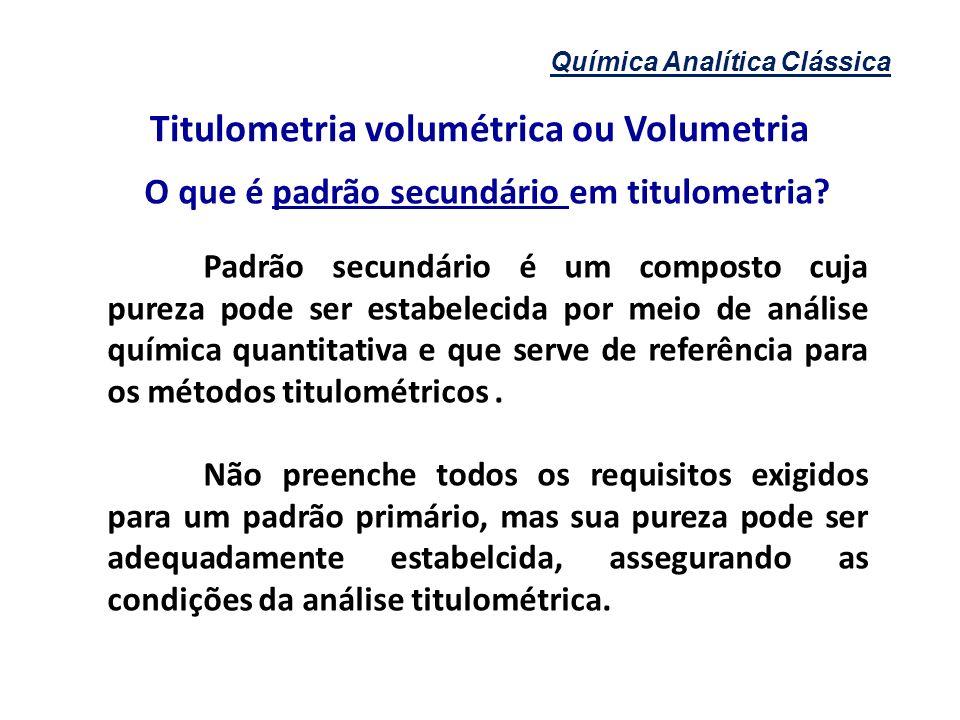 Química Analítica Clássica Titulometria volumétrica ou Volumetria O que é padrão secundário em titulometria? Padrão secundário é um composto cuja pure