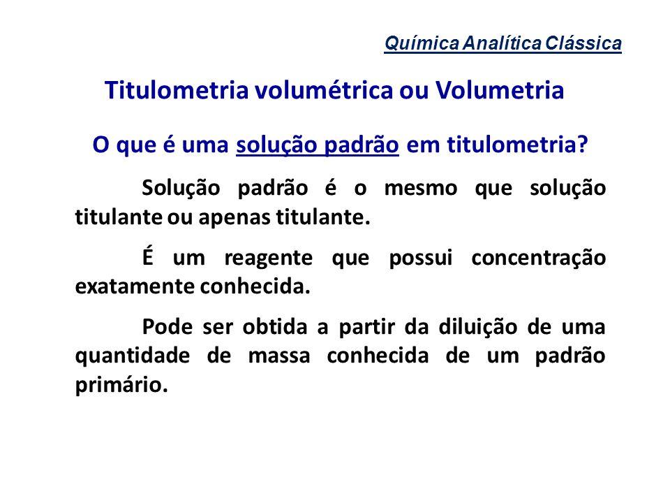 Química Analítica Clássica Titulometria volumétrica ou Volumetria O que é uma solução padrão em titulometria? Solução padrão é o mesmo que solução tit