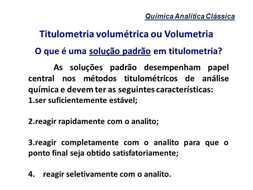 Química Analítica Clássica Titulometria volumétrica ou Volumetria O que é uma solução padrão em titulometria? As soluções padrão desempenham papel cen