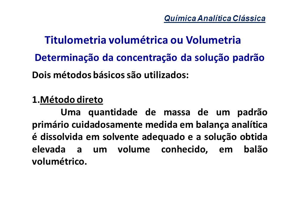 Química Analítica Clássica Titulometria volumétrica ou Volumetria Determinação da concentração da solução padrão Dois métodos básicos são utilizados:
