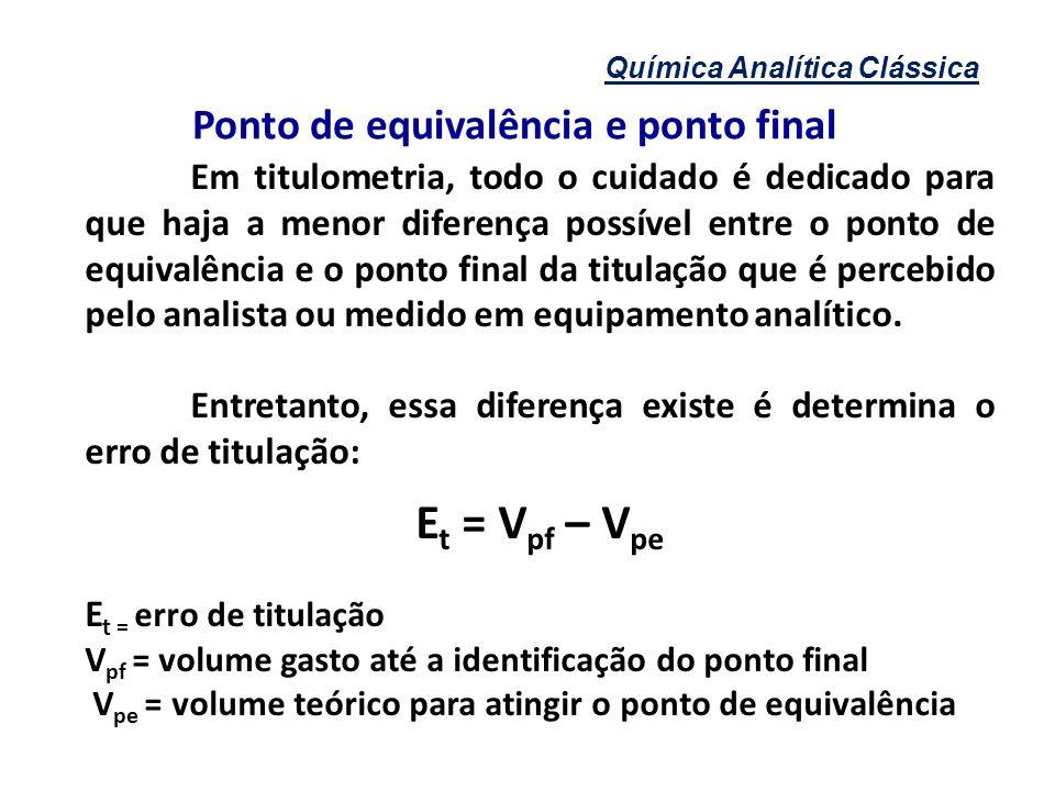 Química Analítica Clássica Ponto de equivalência e ponto final Em titulometria, todo o cuidado é dedicado para que haja a menor diferença possível ent