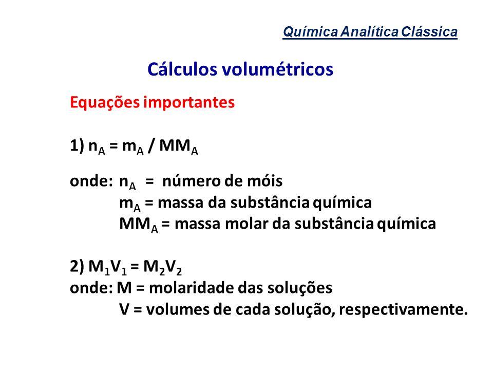Química Analítica Clássica Cálculos volumétricos Equações importantes 1) n A = m A / MM A onde:n A = número de móis m A = massa da substância química