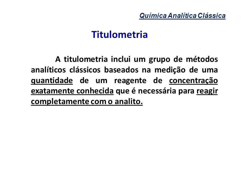 Titulometria A titulometria inclui um grupo de métodos analíticos clássicos baseados na medição de uma quantidade de um reagente de concentração exata