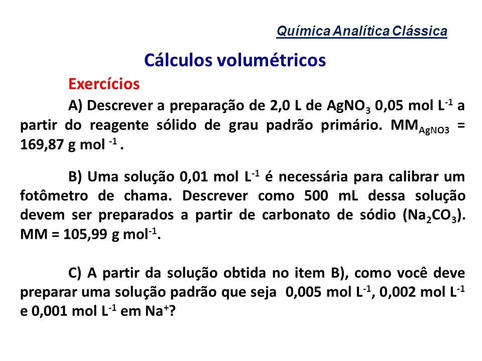 Química Analítica Clássica Cálculos volumétricos Exercícios A) Descrever a preparação de 2,0 L de AgNO 3 0,05 mol L -1 a partir do reagente sólido de