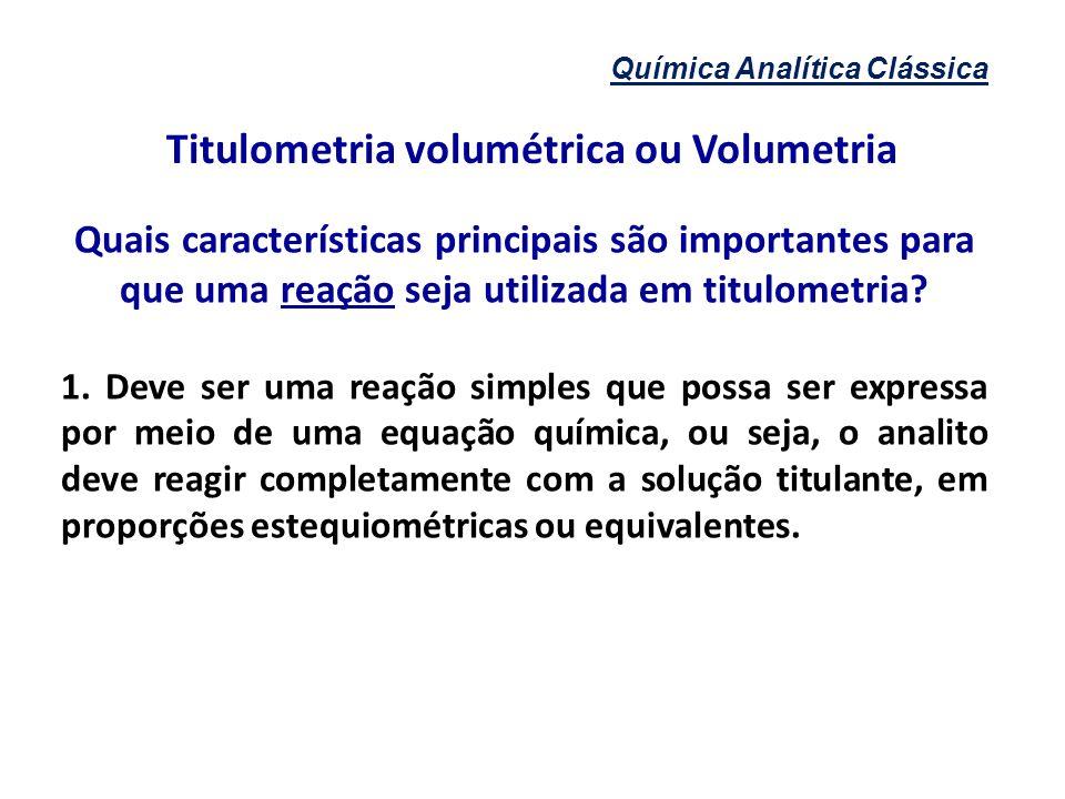 Química Analítica Clássica Titulometria volumétrica ou Volumetria Quais características principais são importantes para que uma reação seja utilizada