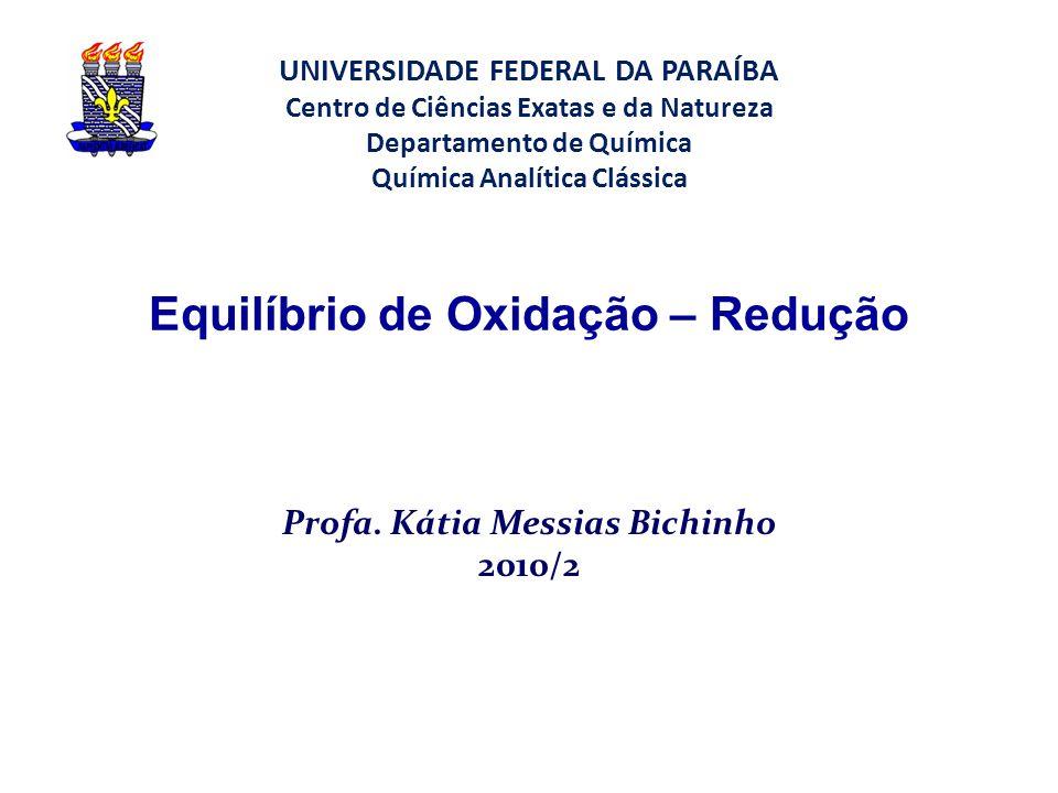 Equilíbrio de Oxidação – Redução Profa. Kátia Messias Bichinho 2010/2 UNIVERSIDADE FEDERAL DA PARAÍBA Centro de Ciências Exatas e da Natureza Departam