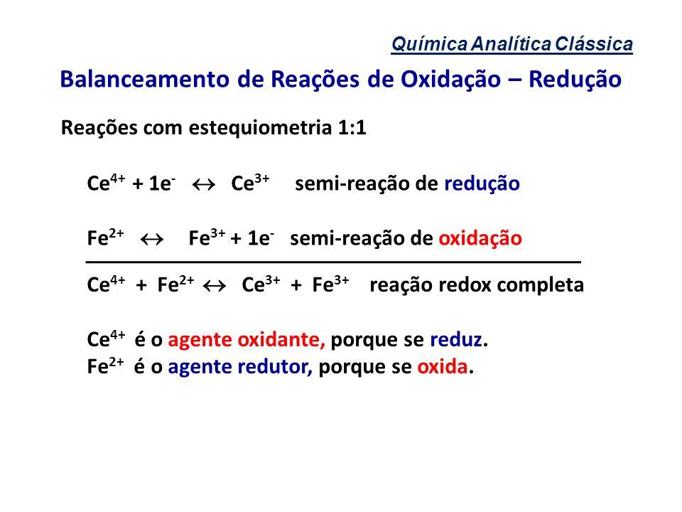 Química Analítica Clássica Balanceamento de Reações de Oxidação – Redução Reações com estequiometria 1:1 Ce 4+ + 1e - Ce 3+ semi-reação de redução Fe