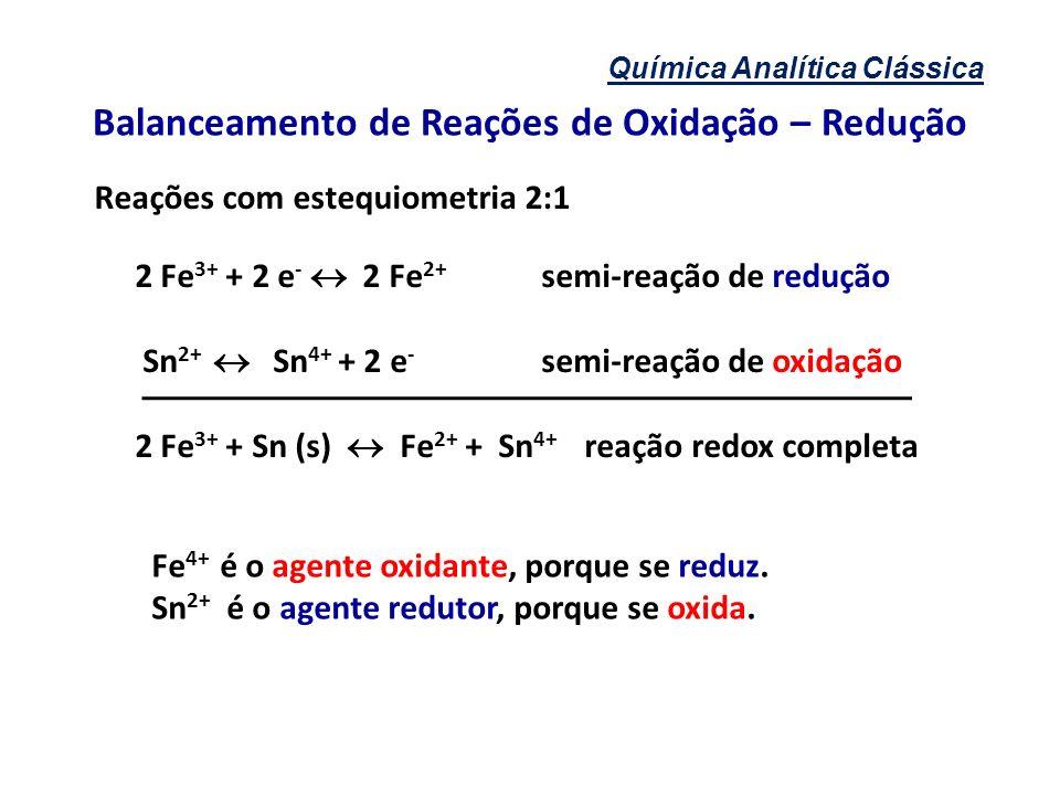 Química Analítica Clássica Balanceamento de Reações de Oxidação – Redução Reações com estequiometria 2:1 2 Fe 3+ + 2 e - 2 Fe 2+ semi-reação de reduçã
