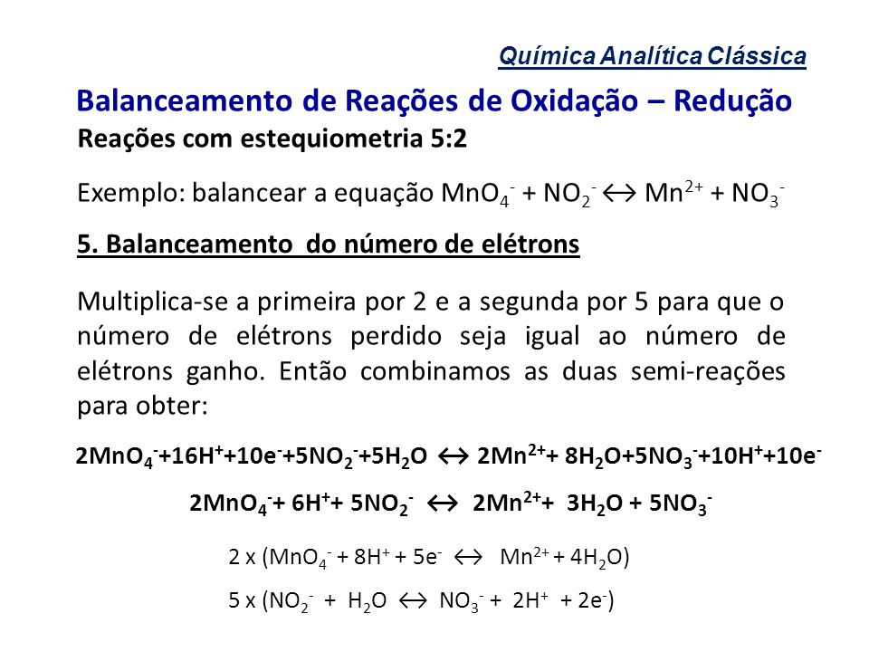 Química Analítica Clássica Balanceamento de Reações de Oxidação – Redução Reações com estequiometria 5:2 Exemplo: balancear a equação MnO 4 - + NO 2 -