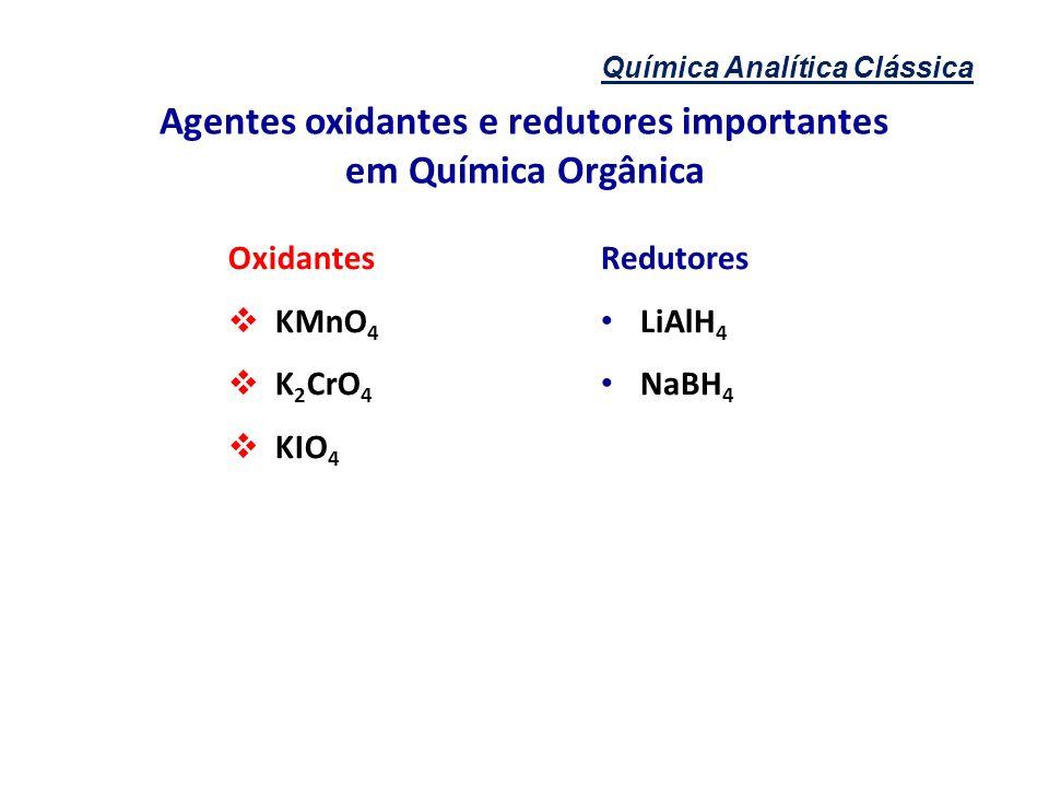 Química Analítica Clássica Agentes oxidantes e redutores importantes em Química Orgânica Oxidantes KMnO 4 K 2 CrO 4 KIO 4 Redutores LiAlH 4 NaBH 4