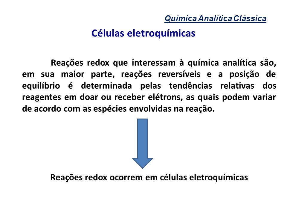 Química Analítica Clássica Células eletroquímicas Reações redox que interessam à química analítica são, em sua maior parte, reações reversíveis e a po