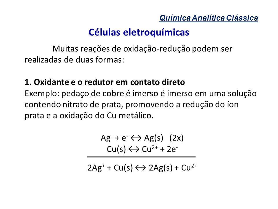 Química Analítica Clássica Células eletroquímicas Muitas reações de oxidação-redução podem ser realizadas de duas formas: 1. Oxidante e o redutor em c