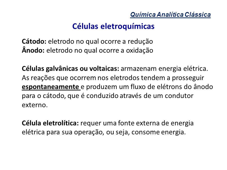 Química Analítica Clássica Células eletroquímicas Cátodo: eletrodo no qual ocorre a redução Ânodo: eletrodo no qual ocorre a oxidação Células galvânic
