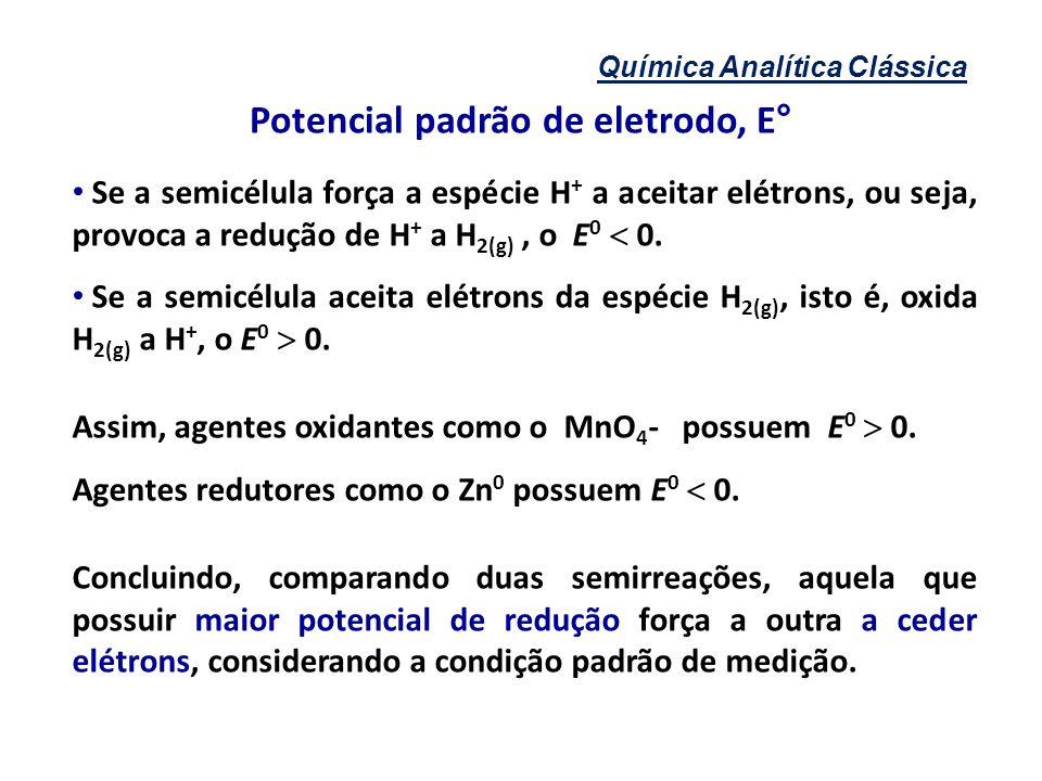 Química Analítica Clássica Se a semicélula força a espécie H + a aceitar elétrons, ou seja, provoca a redução de H + a H 2(g), o E 0 0. Se a semicélul
