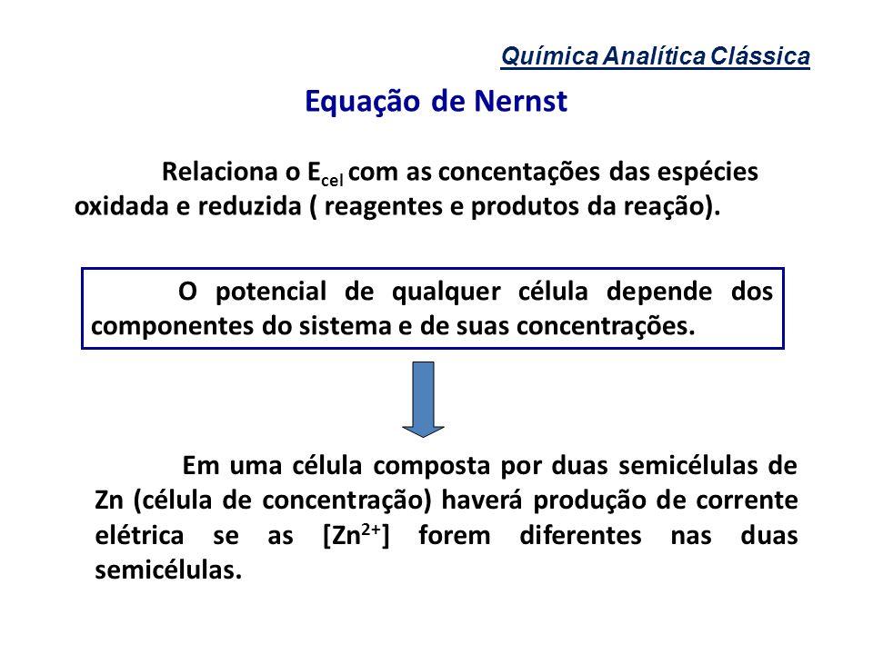 Equação de Nernst Relaciona o E cel com as concentações das espécies oxidada e reduzida ( reagentes e produtos da reação). O potencial de qualquer cél