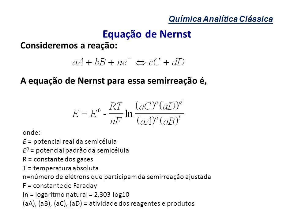 Química Analítica Clássica Equação de Nernst Consideremos a reação: A equação de Nernst para essa semirreação é, onde: E = potencial real da semicélul