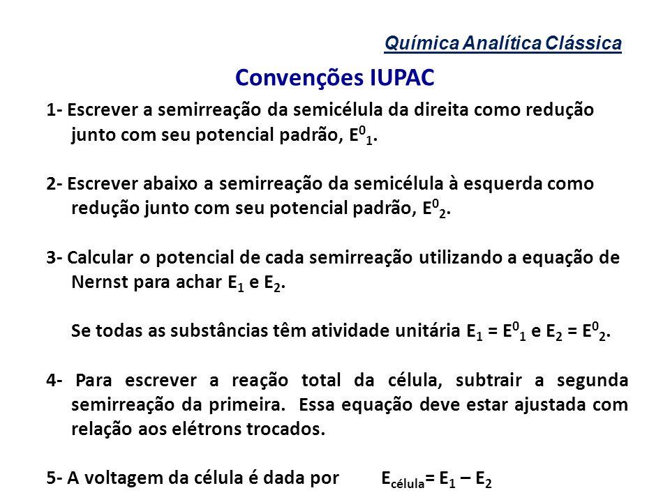 Química Analítica Clássica Convenções IUPAC 1- Escrever a semirreação da semicélula da direita como redução junto com seu potencial padrão, E 0 1. 2-