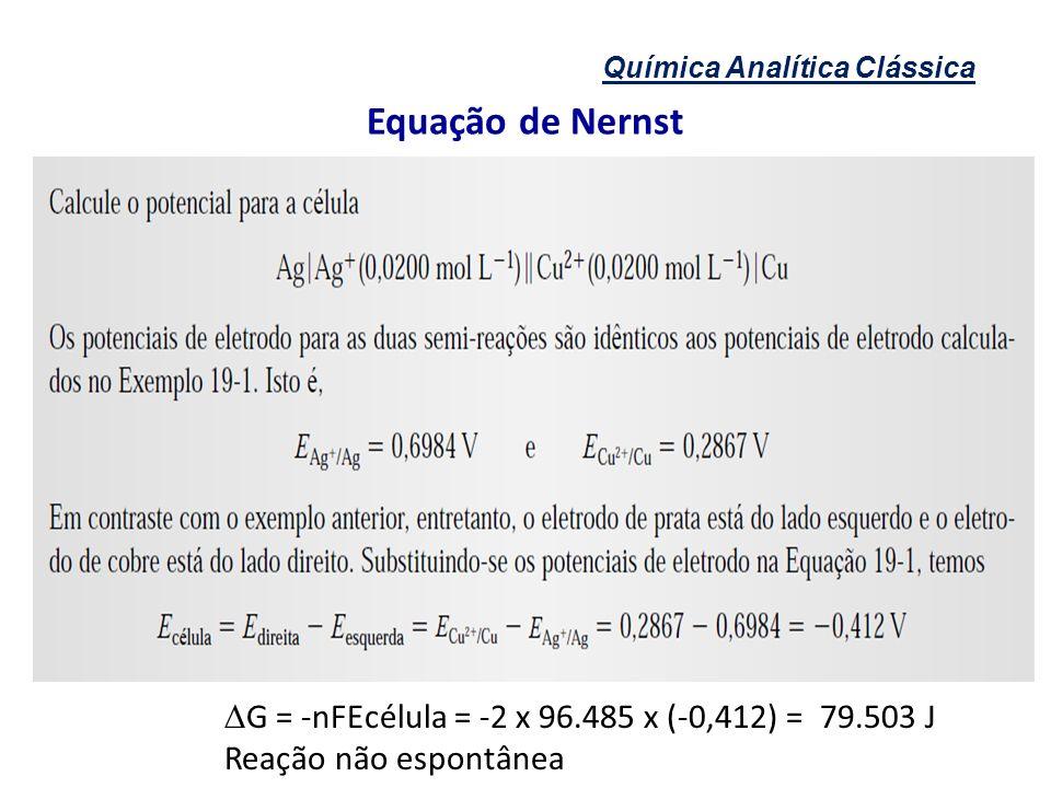 Química Analítica Clássica Equação de Nernst G = -nFEcélula = -2 x 96.485 x (-0,412) = 79.503 J Reação não espontânea