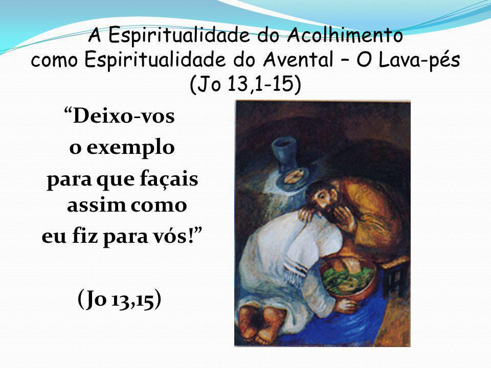 A Espiritualidade do Acolhimento como Espiritualidade do Avental – O Lava-pés (Jo 13,1-15) Deixo-vos o exemplo para que façais assim como eu fiz para vós.