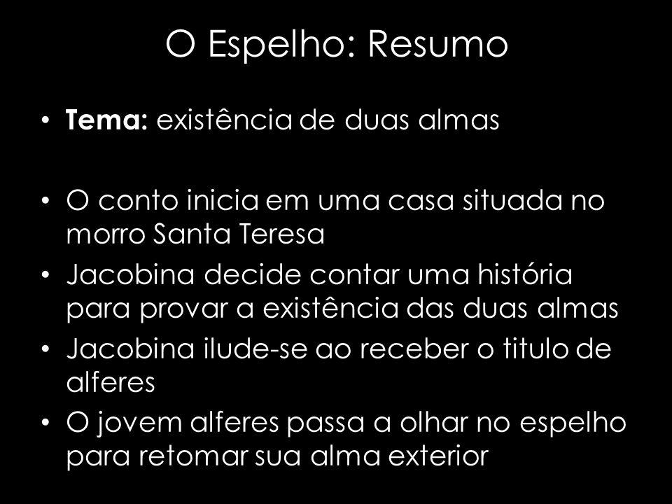 O Espelho: Resumo Tema: existência de duas almas O conto inicia em uma casa situada no morro Santa Teresa Jacobina decide contar uma história para pro