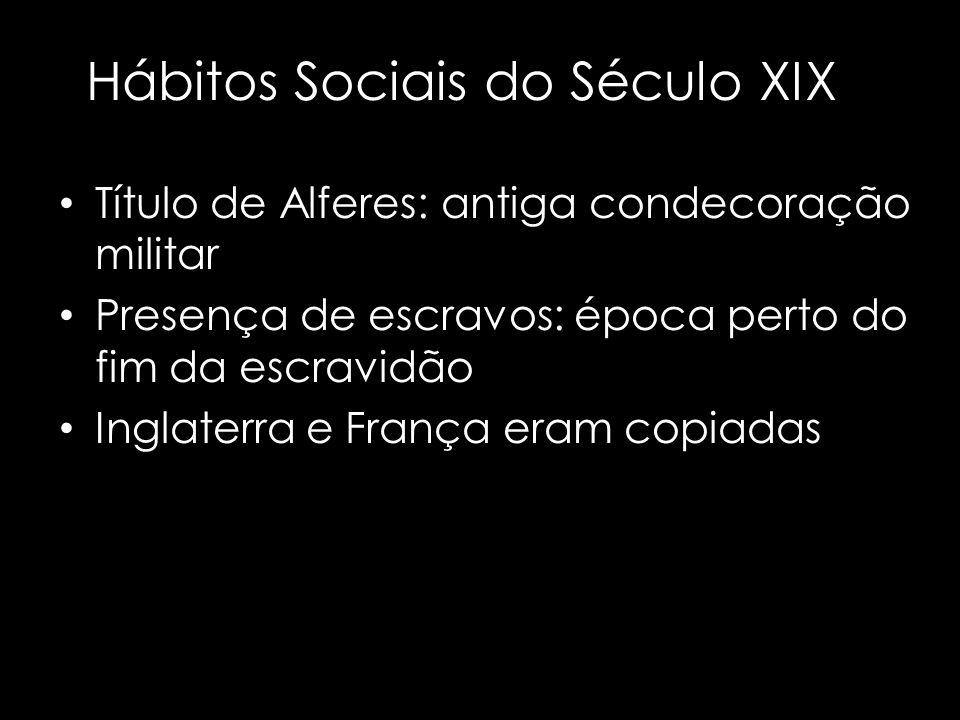 Hábitos Sociais do Século XIX Título de Alferes: antiga condecoração militar Presença de escravos: época perto do fim da escravidão Inglaterra e Franç