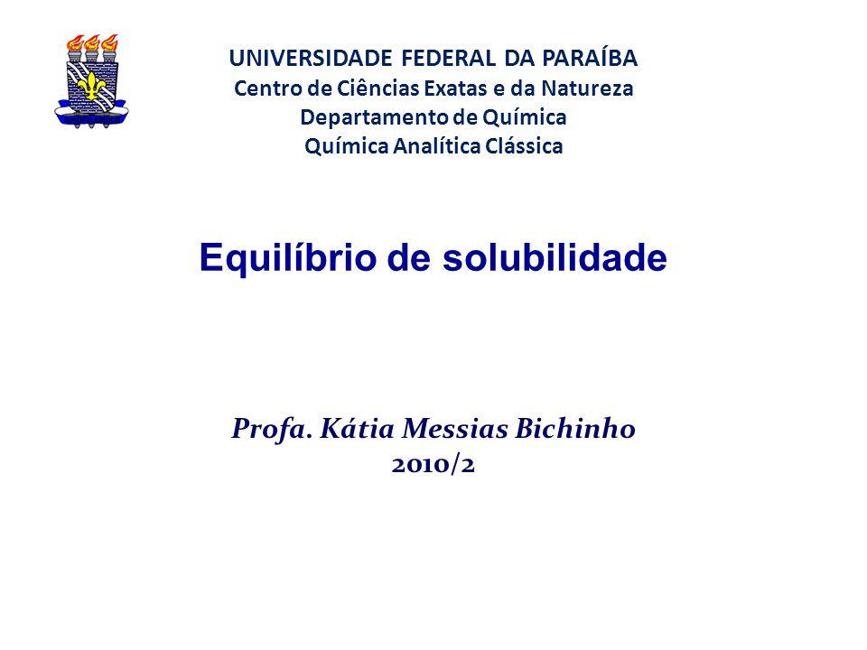 Equilíbrio de solubilidade Profa. Kátia Messias Bichinho 2010/2 UNIVERSIDADE FEDERAL DA PARAÍBA Centro de Ciências Exatas e da Natureza Departamento d