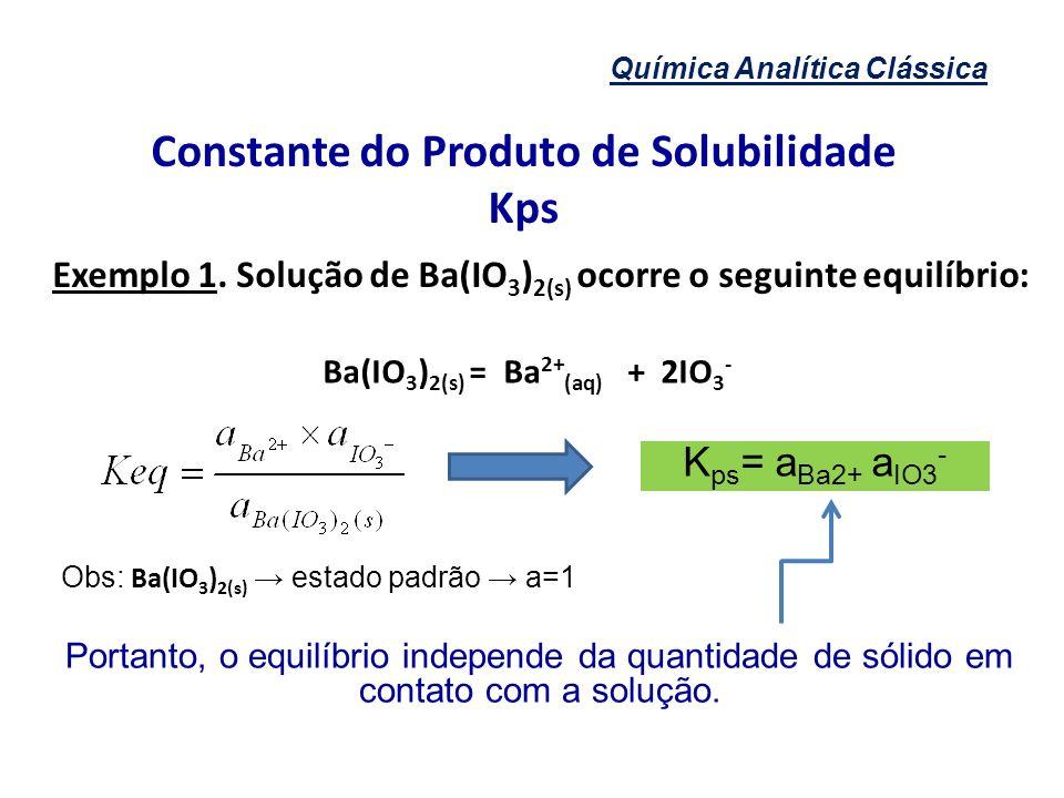 Química Analítica Clássica Constante do Produto de Solubilidade Kps Exemplo 1. Solução de Ba(IO 3 ) 2(s) ocorre o seguinte equilíbrio: Obs: Ba(IO 3 )