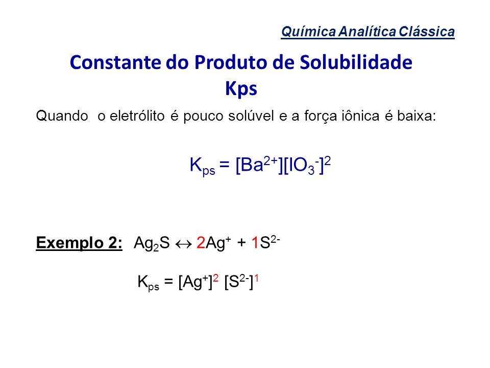 Química Analítica Clássica Constante do Produto de Solubilidade Kps Quando o eletrólito é pouco solúvel e a força iônica é baixa: K ps = [Ba 2+ ][IO 3