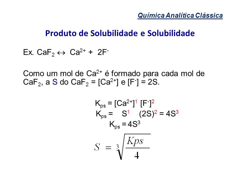 Química Analítica Clássica Produto de Solubilidade e Solubilidade Ex. CaF 2 Ca 2+ + 2F - Como um mol de Ca 2+ é formado para cada mol de CaF 2, a S do