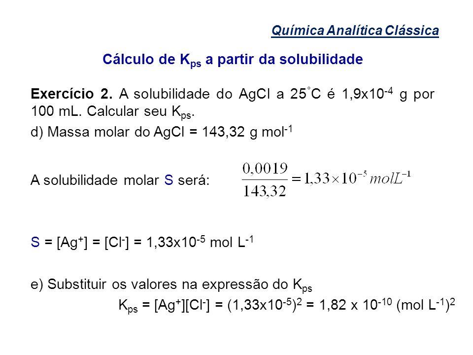 Química Analítica Clássica Cálculo de K ps a partir da solubilidade Exercício 2. A solubilidade do AgCl a 25 ° C é 1,9x10 -4 g por 100 mL. Calcular se