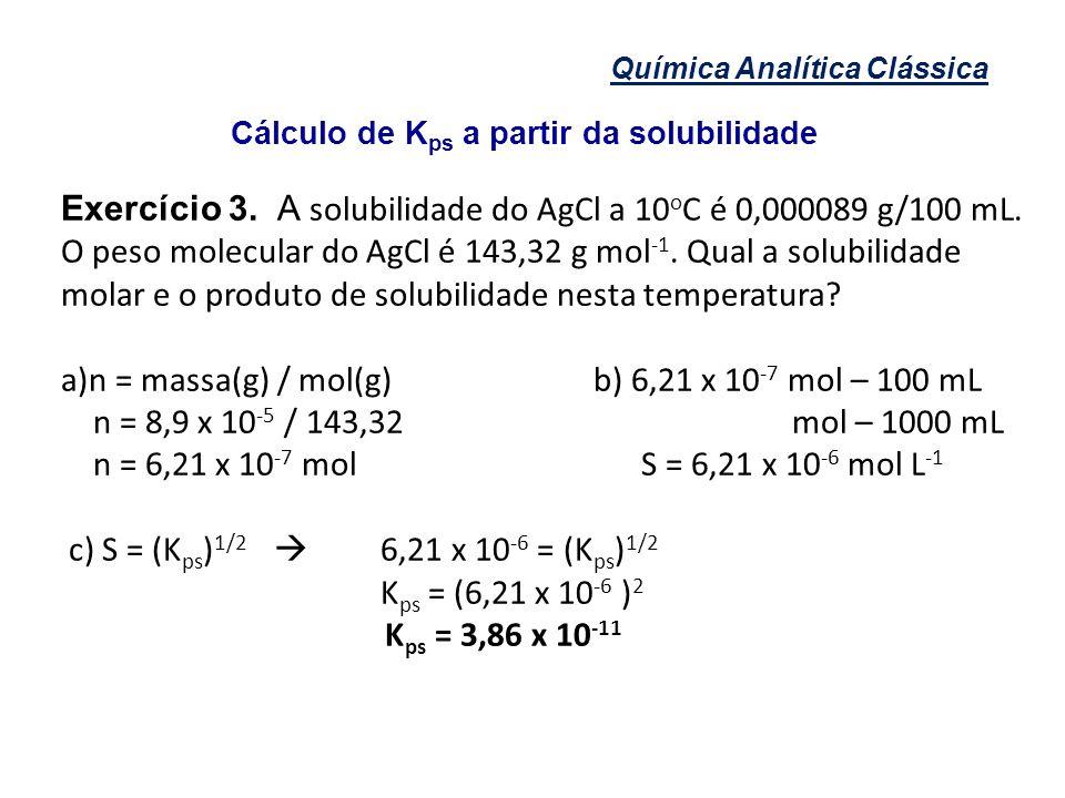 Química Analítica Clássica Cálculo de K ps a partir da solubilidade Exercício 3. A solubilidade do AgCl a 10 o C é 0,000089 g/100 mL. O peso molecular