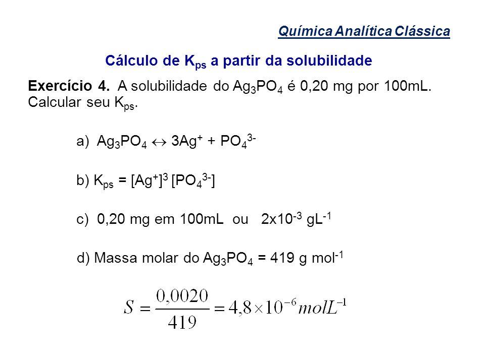 Química Analítica Clássica Cálculo de K ps a partir da solubilidade Exercício 4. A solubilidade do Ag 3 PO 4 é 0,20 mg por 100mL. Calcular seu K ps. a