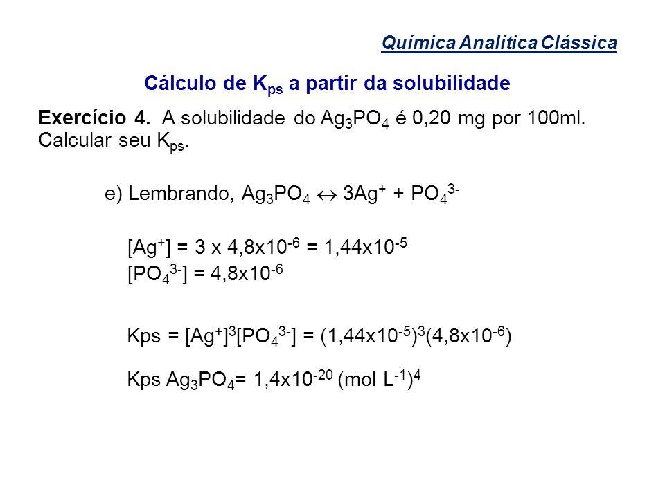 Química Analítica Clássica Cálculo de K ps a partir da solubilidade Exercício 4. A solubilidade do Ag 3 PO 4 é 0,20 mg por 100ml. Calcular seu K ps. e