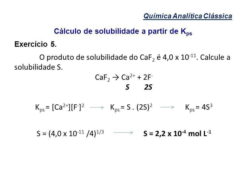 Química Analítica Clássica Cálculo de solubilidade a partir de K ps Exercício 5. O produto de solubilidade do CaF 2 é 4,0 x 10 -11. Calcule a solubili