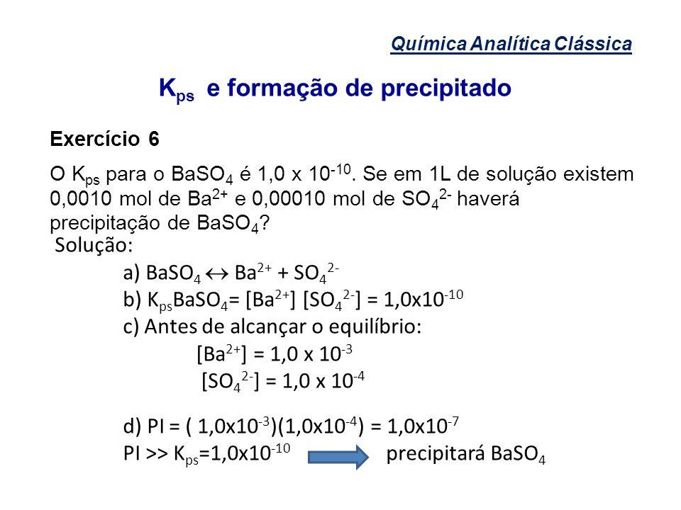 Química Analítica Clássica K ps e formação de precipitado Exercício 6 O K ps para o BaSO 4 é 1,0 x 10 -10. Se em 1L de solução existem 0,0010 mol de B