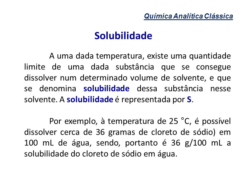Química Analítica Clássica Classificação de soluções Solubilidade do soluto no solvente Saturada: contém a máxima quantidade de soluto dissolvido em um dado volume de solvente a uma dada temperatura.
