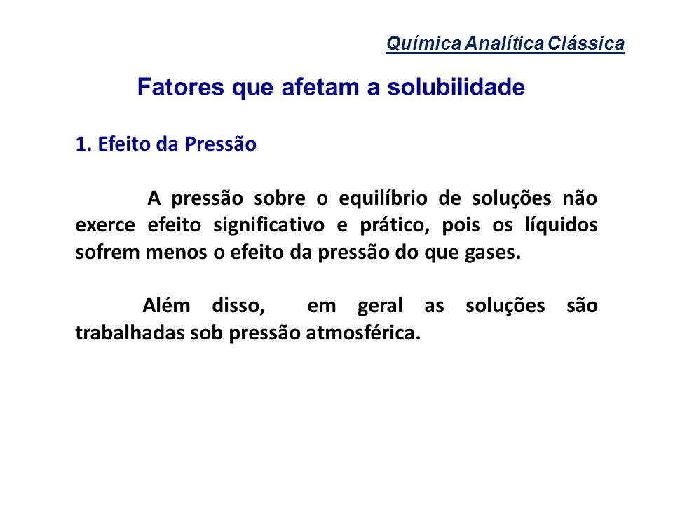 Química Analítica Clássica Fatores que afetam a solubilidade 1. Efeito da Pressão A pressão sobre o equilíbrio de soluções não exerce efeito significa